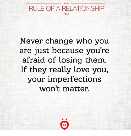 Love, Change, and Never: RULE OF A RELATIONSHIP  Never change who you  are just because you're  afraid of losing them.  If they really love you.  your imperfections  won't matter.  IR