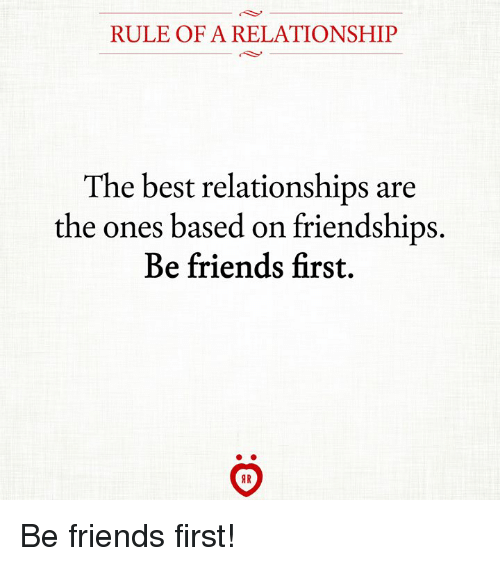 Friends, Relationships, and Best: RULE OF A RELATIONSHIP  The best relationships are  the ones based on friendships  Be friends first. Be friends first!