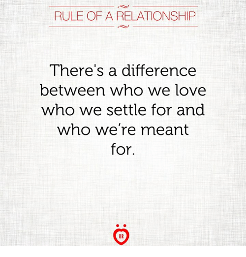Love, Who, and For: RULE OF A RELATIONSHIP  There's a difference  between who we love  who we settle for and  who we're meant  for.  AR