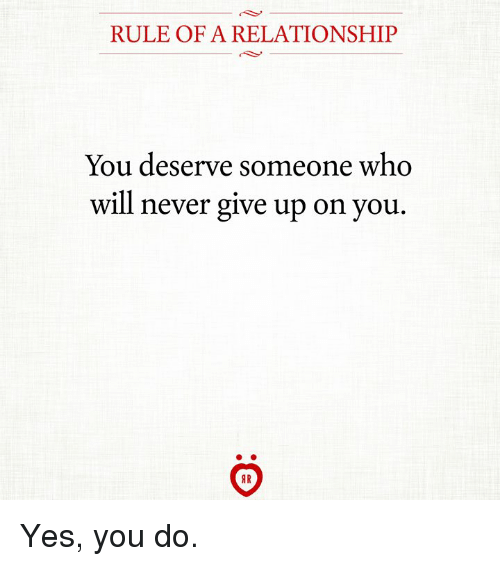 Never, Yes, and Who: RULE OF A RELATIONSHIP  You deserve someone who  will never give up on you Yes, you do.