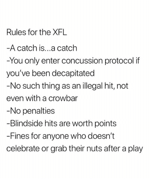 Concussion, Nfl, and Been: Rules for the XFL  A catch is...a catclh  -You only enter concussion protocol if  you've been decapitated  -No such thing as an illegal hit, not  even with a crowbar  No penalties  -Blindside hits are worth points  -Fines for anyone who doesn't  celebrate or grab their nuts after a play