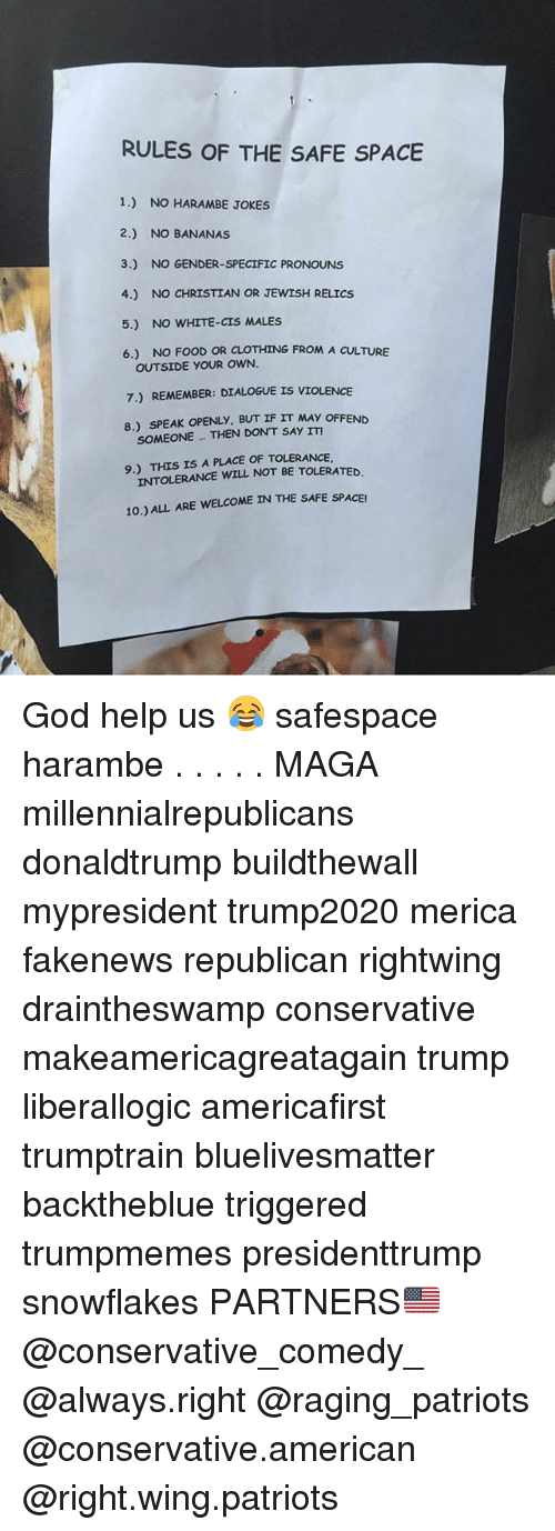 Food, God, and Memes: RULES OF THE SAFE SPACE  1.) NO HARAMBE JOKES  2.) NO BANANAS  3.) NO GENDER-SPECIFIC PRONOUNS  4.) NO CHRISTIAN OR JEWISH RELICS  5.) NO WHITE-CIS MALES  6.) NO FOOD OR CLOTHING FROM A CULTURE  OUTSIDE YOUR OWN  7.) REMEMBER: DIALOGUE IS VIOLENCE  8) SPEAK OPENLY, BUT IF IT MAY OFFEND  SOMEONETHEN DON'T SAY ITI  9.) THIS IS A PLACE OF TOLERANCE  INTOLERANCE WILL NOT BE TOLERATED.  E SAFE SPACEI God help us 😂 safespace harambe . . . . . MAGA millennialrepublicans donaldtrump buildthewall mypresident trump2020 merica fakenews republican rightwing draintheswamp conservative makeamericagreatagain trump liberallogic americafirst trumptrain bluelivesmatter backtheblue triggered trumpmemes presidenttrump snowflakes PARTNERS🇺🇸 @conservative_comedy_ @always.right @raging_patriots @conservative.american @right.wing.patriots