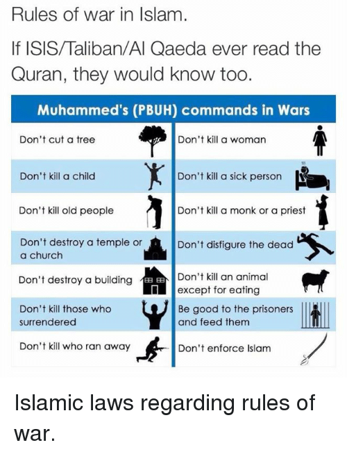 Memes, Old People, and The Prisoner: Rules of war in Islam  Quran, they would know too.  Muhammed's (PBUH) commands in Wars  Don't cut a tree  Don't kill a woman  Don't kill a sick person  Don't kill a child  Don't kill old people  Don't kill a monk or a priest  Don't destroy a temple or  Don't disfigure the dead  a church  Don't destroy a building  EE Don't kill an animal  except for eating  Don't kill those who  Be good to the prisoners  and feed them  surrendered  Don't kill who ran away  Don't enforce Islam Islamic laws regarding rules of war.