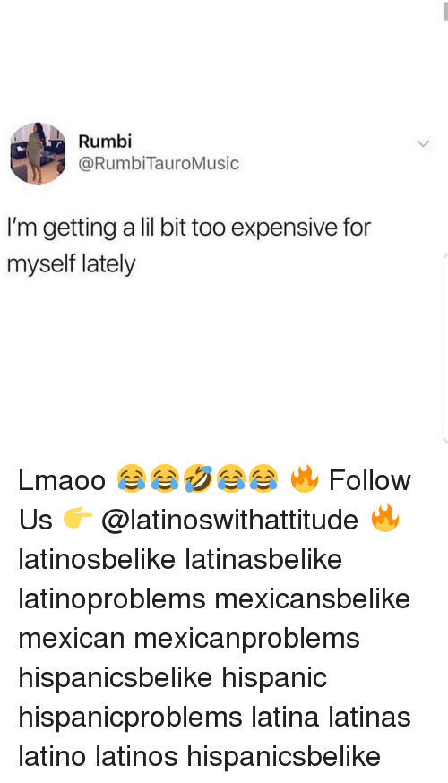 Latinos, Memes, and Mexican: Rumbi  @RumbiTauroMusic  I'm getting a lil bit too expensive for  myself lately Lmaoo 😂😂🤣😂😂 🔥 Follow Us 👉 @latinoswithattitude 🔥 latinosbelike latinasbelike latinoproblems mexicansbelike mexican mexicanproblems hispanicsbelike hispanic hispanicproblems latina latinas latino latinos hispanicsbelike
