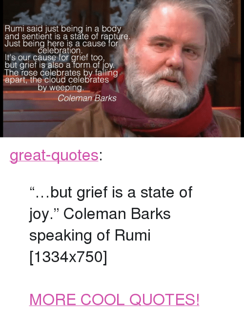 """Tumblr, Blog, and Cloud: Rumi said just being in a body  and sentient is a state of rapture  ust bein%lebration.cause for  It's our cause for grief too  but grief is also a form of jov  The rose celebrates by falling  apart, the cloud celebrates  by weeping  Coleman Barks <p><a href=""""http://great-quotes.tumblr.com/post/149111554622/but-grief-is-a-state-of-joy-coleman-barks"""" class=""""tumblr_blog"""">great-quotes</a>:</p>  <blockquote><p>""""…but grief is a state of joy."""" Coleman Barks speaking of Rumi [1334x750]<br/><br/><a href=""""http://cool-quotes.net/"""">MORE COOL QUOTES!</a></p></blockquote>"""