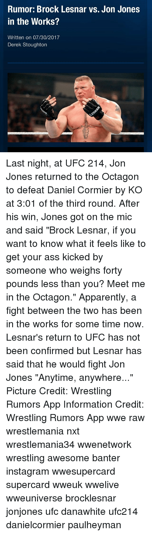 "Apparently, Ass, and Instagram: Rumor: Brock Lesnar vs. Jon Jones  in the Works?  Written on 07/30/2017  Derek Stoughton Last night, at UFC 214, Jon Jones returned to the Octagon to defeat Daniel Cormier by KO at 3:01 of the third round. After his win, Jones got on the mic and said ""Brock Lesnar, if you want to know what it feels like to get your ass kicked by someone who weighs forty pounds less than you? Meet me in the Octagon."" Apparently, a fight between the two has been in the works for some time now. Lesnar's return to UFC has not been confirmed but Lesnar has said that he would fight Jon Jones ""Anytime, anywhere..."" Picture Credit: Wrestling Rumors App Information Credit: Wrestling Rumors App wwe raw wrestlemania nxt wrestlemania34 wwenetwork wrestling awesome banter instagram wwesupercard supercard wweuk wwelive wweuniverse brocklesnar jonjones ufc danawhite ufc214 danielcormier paulheyman"