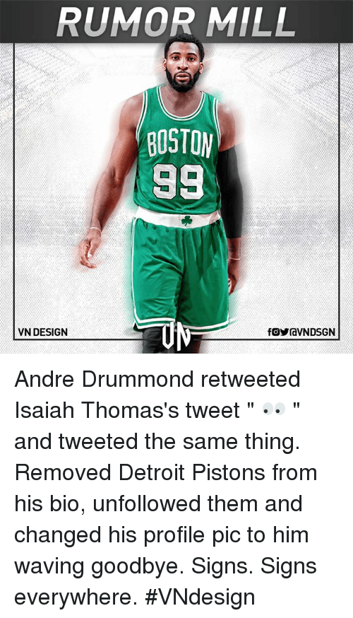 """Detroit, Detroit Pistons, and Memes: RUMOR MILL  BOSTON  98  VN DESIGN  fOYraVNDSGN Andre Drummond retweeted Isaiah Thomas's tweet """" 👀 """" and tweeted the same thing. Removed Detroit Pistons from his bio, unfollowed them and changed his profile pic to him waving goodbye.  Signs. Signs everywhere.  #VNdesign"""