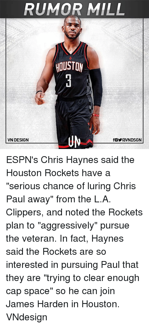"""Chris Paul, Houston Rockets, and James Harden: RUMOR MILL  HOUSTON  UN  VN DESIGN ESPN's Chris Haynes said the Houston Rockets have a """"serious chance of luring Chris Paul away"""" from the L.A. Clippers, and noted the Rockets plan to """"aggressively"""" pursue the veteran. In fact, Haynes said the Rockets are so interested in pursuing Paul that they are """"trying to clear enough cap space"""" so he can join James Harden in Houston. VNdesign"""