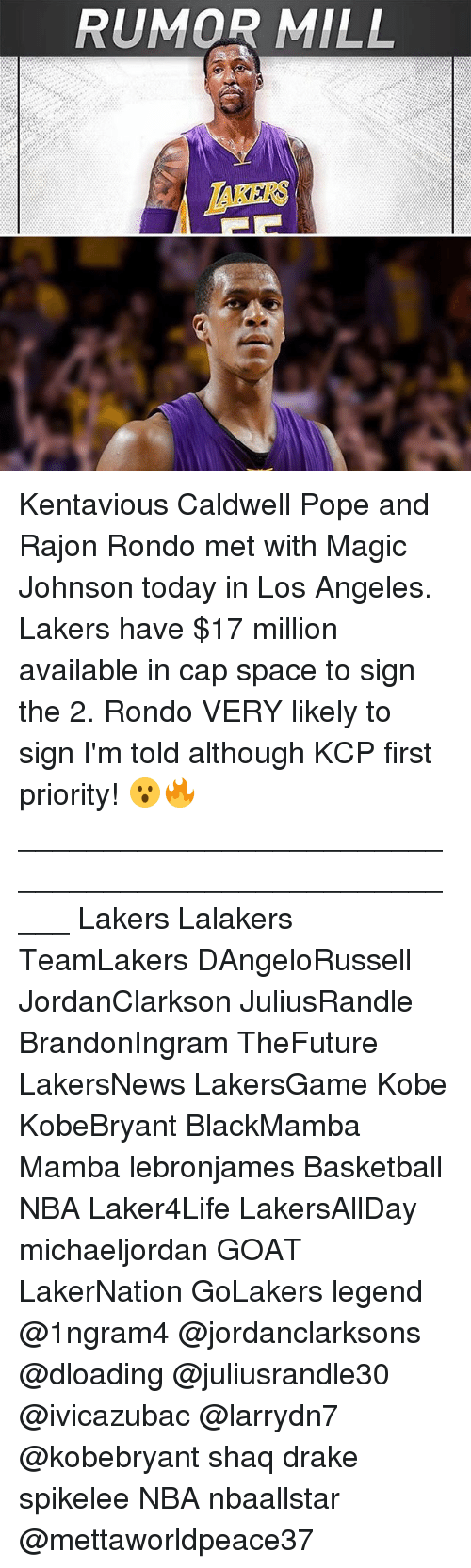 Basketball, Drake, and Kentavious Caldwell-Pope: RUMOR MILL  TAKERS Kentavious Caldwell Pope and Rajon Rondo met with Magic Johnson today in Los Angeles. Lakers have $17 million available in cap space to sign the 2. Rondo VERY likely to sign I'm told although KCP first priority! 😮🔥 _____________________________________________________ Lakers Lalakers TeamLakers DAngeloRussell JordanClarkson JuliusRandle BrandonIngram TheFuture LakersNews LakersGame Kobe KobeBryant BlackMamba Mamba lebronjames Basketball NBA Laker4Life LakersAllDay michaeljordan GOAT LakerNation GoLakers legend @1ngram4 @jordanclarksons @dloading @juliusrandle30 @ivicazubac @larrydn7 @kobebryant shaq drake spikelee NBA nbaallstar @mettaworldpeace37