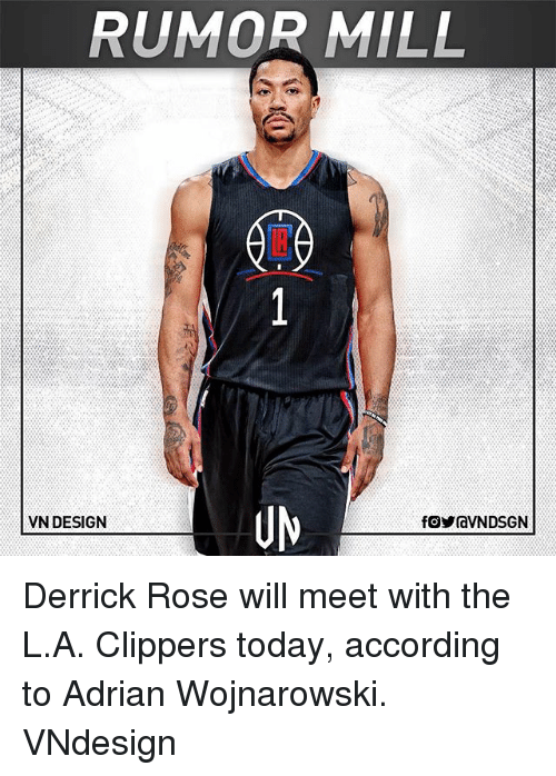 Derrick Rose, Memes, and Clippers: RUMOR MILL  UN  VN DESIGN Derrick Rose will meet with the L.A. Clippers today, according to Adrian Wojnarowski. VNdesign