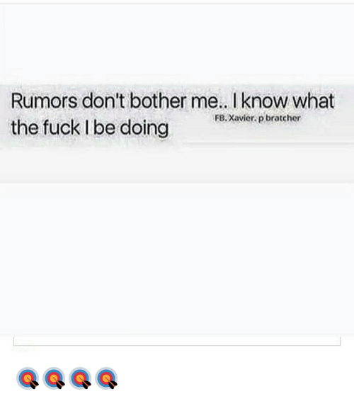 Rumors Dont Bother Me Know What Fb Xavier P Bratcher The Fuck L Be