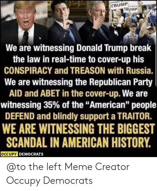 "Donald Trump, Meme, and Memes: RUMP  TRUMP  We are witnessing Donald Trump break  the law in real-time to cover-up his  CONSPIRACY and TREASON with Russia.  We are witnessing the Republican Party  AID and ABET in the cover-up. We are  witnessing 35% of the ""American"" people  DEFEND and blindly support a TRAITOR.  WE ARE WITNESSINGTHE BIGGEST  SCANDAL IN AMERICAN HISTORY.  OCCUPY DEMOCRATS @to the left  Meme Creator Occupy Democrats"