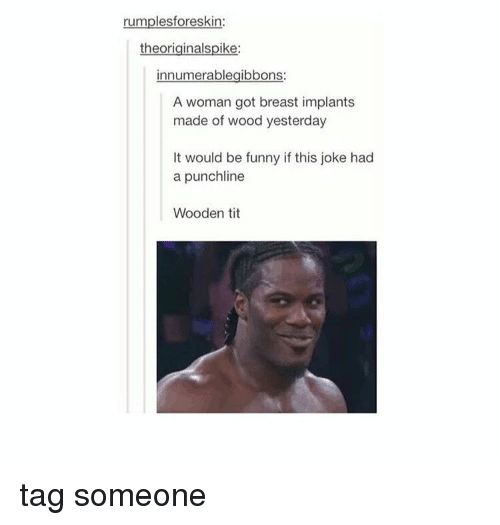 Tumblr, Punchline, and Breast: rumplesforeskin:  theor  innumerablegibbons:  A woman got breast implants  made of wood yesterday  It would be funny if this joke had  a punchline  Wooden tit tag someone