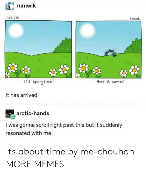 Dank, Memes, and Target: rumwik  3/21/1S  Rumuik  It's Springtime!  Here it comes!  It has arrived!  arctic-hands  I was gonna scroll right past this but it suddenly  resonated with me Its about time by me-chouhan MORE MEMES