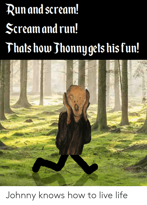 Life, Run, and Scream: Run and scream!  Seream and run!  Thats how Jhonny gets his fun! Johnny knows how to live life