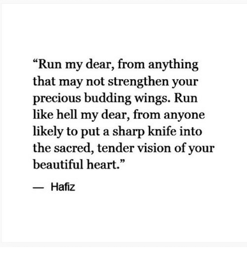 "Beautiful, Precious, and Run: ""Run my dear, from anything  that may not strengthen your  precious budding wings. Run  like hell my dear, from anyone  likely to put a sharp knife into  the sacred, tender vision of your  beautiful heart.""  Hafiz"