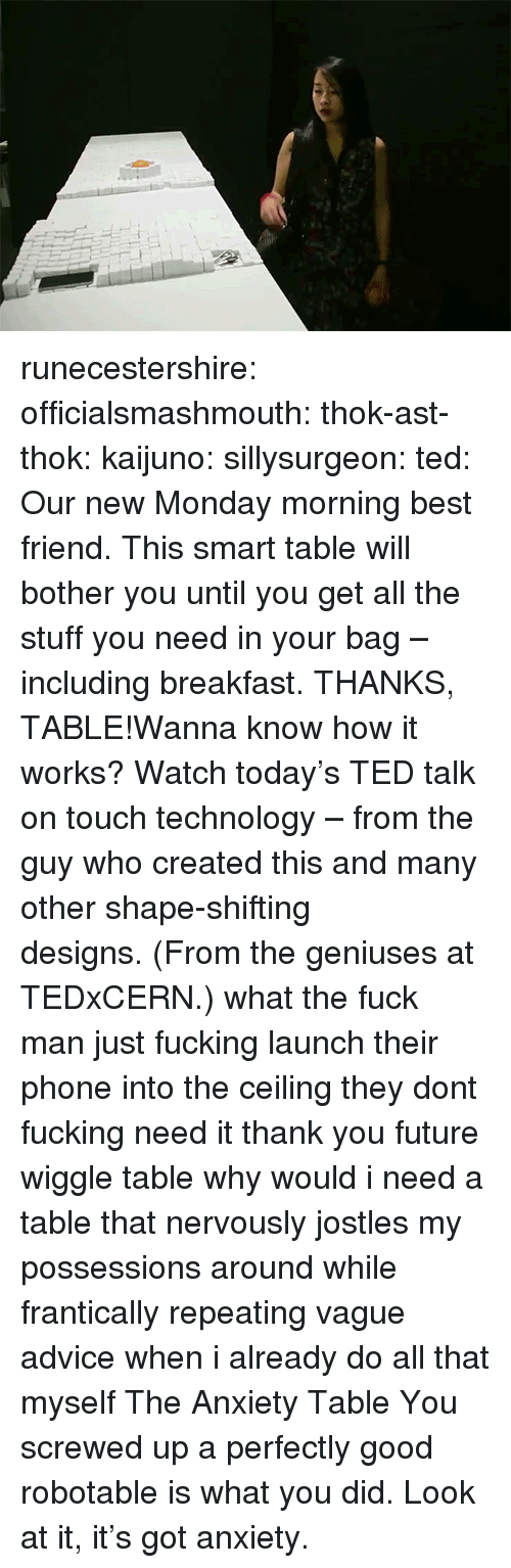Advice, Best Friend, and Fucking: runecestershire: officialsmashmouth:  thok-ast-thok:  kaijuno:  sillysurgeon:  ted:  Our new Monday morning best friend. This smart table will bother you until you get all the stuff you need in your bag – including breakfast. THANKS, TABLE!Wanna know how it works? Watch today's TED talk on touch technology – from the guy who created this and many other shape-shifting designs. (From the geniuses at TEDxCERN.)  what the fuck man  just fucking launch their phone into the ceiling they dont fucking need it thank you future wiggle table   why would i need a table that nervously jostles my possessions around while frantically repeating vague advice when i already do all that myself  The Anxiety Table  You screwed up a perfectly good robotable is what you did. Look at it, it's got anxiety.