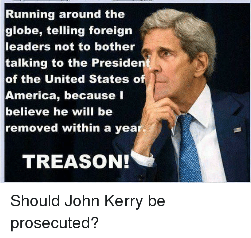America, Memes, and United: Running around the  globe, telling foreign  leaders not to bother  talking to the Preside  of the United States o  America, because I  believe he will be  removed within a yea  TREASON! Should John Kerry be prosecuted?