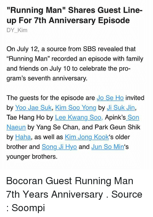 "Family, Friends, and Memes: ""Running Man"" Shares Guest Line-  up For 7th Anniversary Episode  DY_Kim  On July 12, a source from SBS revealed that  ""Running Man"" recorded an episode with family  and friends on July 10 to celebrate the pro-  gram's seventh anniversary.  The guests for the episode are Jo Se Ho invited  by Yoo Jae Suk, Kim Soo Yong by Ji Suk Jin,  Tae Hang Ho by Lee Kwang Soo, Apink's Son  Naeun by Yang Se Chan, and Park Geun Shik  by Haha, as well as Kim Jong Kook's older  brother and Song Ji Hyo and Jun So Min's  younger brothers. Bocoran Guest Running Man 7th Years Anniversary . Source : Soompi"