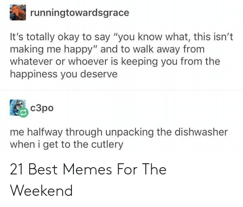 """Memes, Best, and Happy: runningtowardsgrace  It's totally okay to say """"you know what, this isn't  making me happy"""" and to walk away from  whatever or whoever is keeping you from the  happiness you deserve  c3po  me halfway through unpacking the dishwasher  when i get to the cutlery 21 Best Memes For The Weekend"""