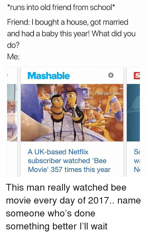 Bee Movie, Memes, and Netflix: runs into old friend from school*  Friend: I bought a house, got married  and had a baby this year! What did you  do?  Me:  Mashable  IG:PolarSaurusRex  A UK-based Netflix  subscriber watched 'Bee  Movie' 357 times this year  Wi This man really watched bee movie every day of 2017.. name someone who's done something better I'll wait