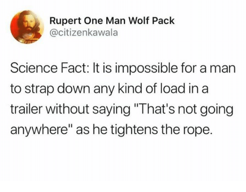 "Dank, Science, and Wolf: Rupert One Man Wolf Pack  @citizenkawala  Science Fact: It is impossible for a man  to strap down any kind of load in a  trailer without saying ""That's not going  anywhere"" as he tightens the rope."