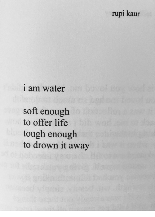Life, Water, and Tough: rupi kaur  1 am water  soft enough  to offer life  tough enough  to drown it away