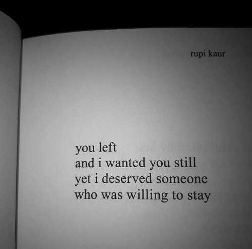 Wanted, Who, and You: rupi kaur  you left  and i wanted you still  yet i deserved someone  who was willing to stay