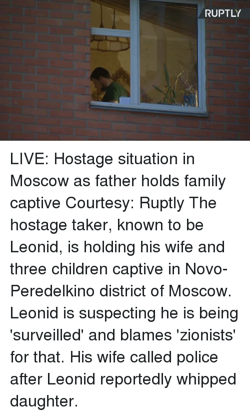 Children, Dank, and Family: RUPTLY LIVE: Hostage situation in Moscow as father holds family captive Courtesy: Ruptly  The hostage taker, known to be Leonid, is holding his wife and three children captive in Novo-Peredelkino district of Moscow. Leonid is suspecting he is being 'surveilled' and blames 'zionists' for that. His wife called police after Leonid reportedly whipped daughter.