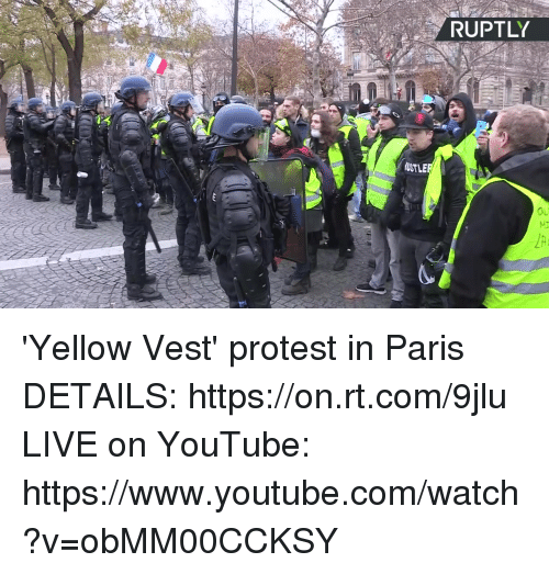 Dank, Protest, and youtube.com: RUPTLY  USTLE  Ou 'Yellow Vest' protest in Paris  DETAILS: https://on.rt.com/9jlu  LIVE on YouTube: https://www.youtube.com/watch?v=obMM00CCKSY