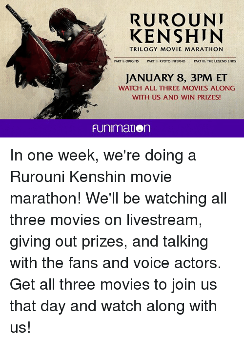 Dank, Ken, and Funimation: RUROUNI  KEN SHIN  TRILOGY MOVIE MARATHON  PART I: ORIGINS  PART II: KYOTO INFERNO PART  III: THE LEGEND ENDS  JANUARY 8, 3PM ET  WATCH ALL THREE MOVIES ALONG  WITH US AND WIN PRIZES!  FUnimation In one week, we're doing a Rurouni Kenshin movie marathon! We'll be watching all three movies on livestream, giving out prizes, and talking with the fans and voice actors.  Get all three movies to join us that day and watch along with us!