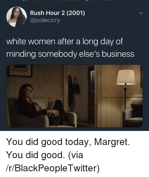 Blackpeopletwitter, Rush Hour, and Business: Rush Hour 2 (2001)  @jodecicry  white women after a long day of  minding somebody else's business <p>You did good today, Margret. You did good. (via /r/BlackPeopleTwitter)</p>