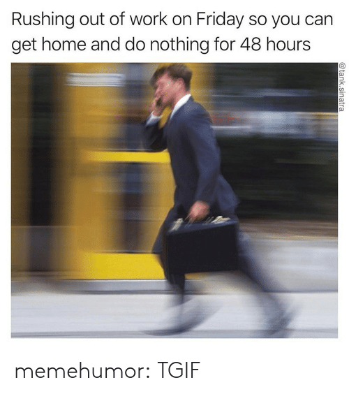 Friday, Tgif, and Tumblr: Rushing out of work on Friday so you carn  get home and do nothing for 48 hours memehumor:  TGIF