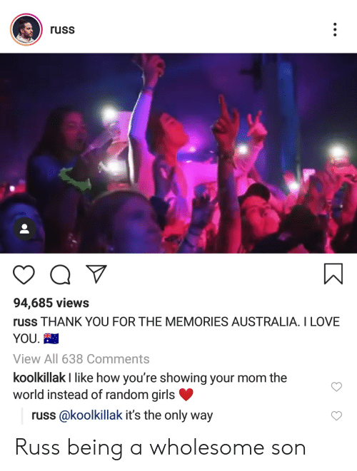 Girls, Love, and I Love You: russ  94,685 views  russ THANK YOU FOR THE MEMORIES AUSTRALIA. I LOVE  YOU.  View All 638 Comments  koolkillak I like how you're showing your mom the  world instead of random girls  russ @koolkillak it's the only way Russ being a wholesome son