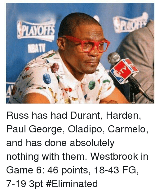 Paul George, Game, and Paul: Russ has had Durant, Harden, Paul George, Oladipo, Carmelo, and has done absolutely nothing with them.  Westbrook in Game 6: 46 points, 18-43 FG, 7-19 3pt  #Eliminated