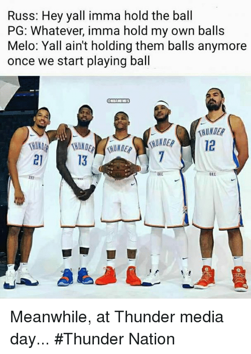 Nba, Media, and Once: Russ: Hey yall imma hold the ball  PG: Whatever, imma hold my own balls  Melo: Yall ain't holding them balls anymore  once we start playing ball  BAMEMES  12  21  13  OxC Meanwhile, at Thunder media day... #Thunder Nation