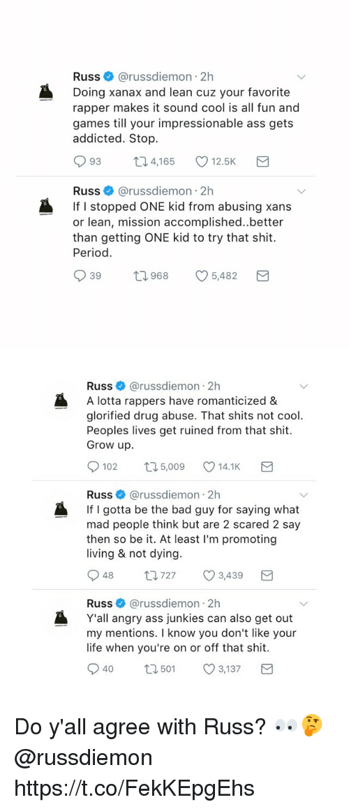 Ass, Bad, and Lean: Russ@russdiemon 2h  Doing xanax and lean cuz your favorite  rapper makes it sound cool is all fun and  games till your impressionable ass gets  addicted. Stop.  093 t 4,165 12.5K  Russ@russdiemon 2h  If I stopped ONE kid from abusing xans  or lean, mission accomplished..better  than getting ONE kid to try that shit.  Period.  39  968  5482   Russ@russdiemon 2h  A lotta rappers have romanticized &  glorified drug abuse. That shits not cool  Peoples lives get ruined from that shit.  Grow up.  0102  5,009  14.1K  Russ @russdiemon 2h  If I gotta be the bad guy for saying what  mad people think but are 2 scared 2 say  then so be it. At least I'm promoting  living & not dying.  Russ@russdiemon 2h  Y'all angry ass junkies can also get out  my mentions. I know you don't like your  life when you're on or off that shit.  040 501 3,137 Do y'all agree with Russ? 👀🤔 @russdiemon https://t.co/FekKEpgEhs