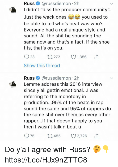 "Community, Diss, and Rap: Russ@russdiemon 2h  I didn't ""diss the producer community"".  Just the wack ones  be able to tell who's beat was who's  Everyone had a real unique style and  sound. All the shit be sounding the  same now and that's a fact. If the shoe  fits, that's on you.  you used to  23  272  1,356  Show this thread  Russ@russdiemon 2h  Lemme address this 2016 interview  since y'all gettin emotional...l was  referring to the monotony in  production 95% of the beats in rap  sound the same and 95% of rappers do  the same shit over them as every other  rapper...lf that doesn't apply to you  then I wasn't talkin bout u  975 t485 2,726 Do y'all agree with Russ? 🤔👇 https://t.co/HJx9nZTTC8"