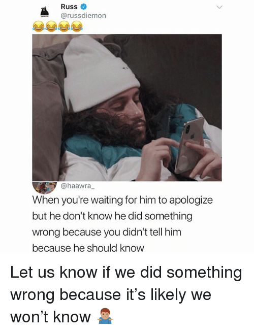 Memes, Waiting..., and 🤖: Russ  @russdiemon  @haawra,  When you're waiting for him to apologize  but he don't know he did something  wrong because you didn't tell him  because he should know Let us know if we did something wrong because it's likely we won't know 🤷🏽♂️
