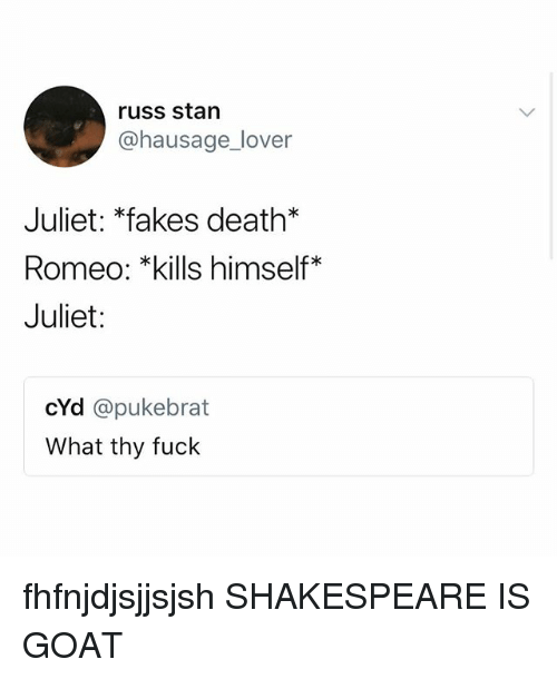 Shakespeare, Stan, and Goat: russ stan  @hausage_lover  Juliet: *fakes death*  Romeo: *kills himself*  Juliet:  cYd @pukebrat  What thy fuck fhfnjdjsjjsjsh SHAKESPEARE IS GOAT