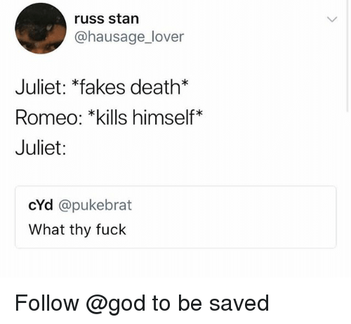 God, Stan, and Death: russ stan  @hausage_lover  Juliet: *fakes death*  Romeo: *kills himself*  Juliet:  cYd @pukebrat  What thy fuck Follow @god to be saved