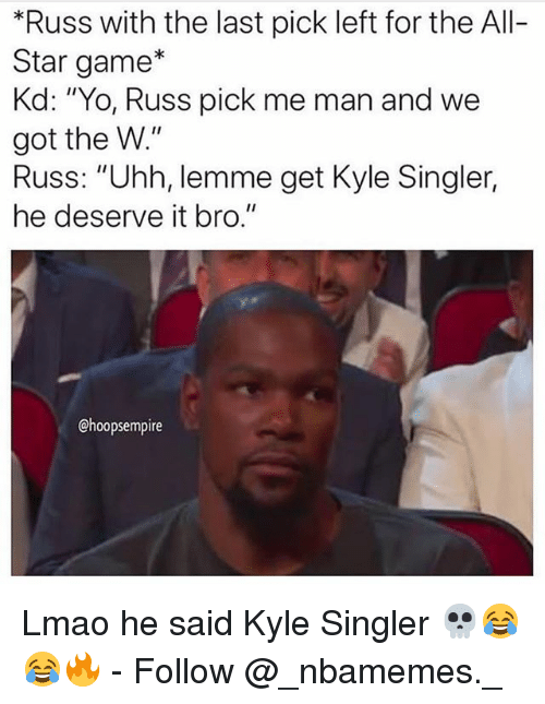 "All Star, Lmao, and Memes: *Russ with the last pick left for the All-  Star game*  Kd: ""Yo, Russ pick me man and we  got the W.""  Russ: ""Uhh, lemme get Kyle Singler,  he deserve it bro.""  @hoopsempire Lmao he said Kyle Singler 💀😂😂🔥 - Follow @_nbamemes._"