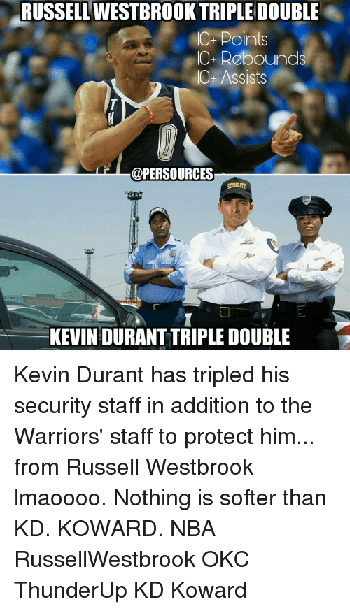 Kevin Durant, Memes, and Russell Westbrook: RUSSELL TRIPLE DOUBLE  O- Points  IO+ Rebounds  Ot Assists  @PER SOURCES  SECURITY  KEVIN DURANT TRIPLE DOUBLE  'D Kevin Durant has tripled his security staff in addition to the Warriors' staff to protect him... from Russell Westbrook lmaoooo. Nothing is softer than KD. KOWARD. NBA RussellWestbrook OKC ThunderUp KD Koward