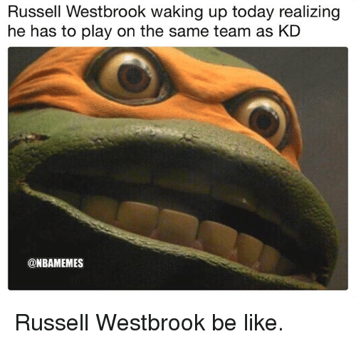Be Like, Nba, and Russell Westbrook: Russell Westbrook waking up today realizing  he has to play on the same team as KD  @NBAMEMES Russell Westbrook be like.