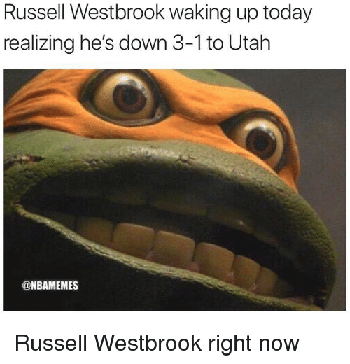 Nba, Russell Westbrook, and Today: Russell Westbrook waking up today  realizing he's down 3-1 to Utah  @NBAMEMES Russell Westbrook right now