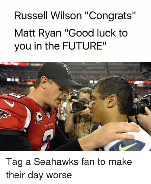 """Memes, Russell Wilson, and Falcons: Russell Wilson """"Congrats""""  Matt Ryan """"Good luck to  you in the FUTURE""""  FALCONS Tag a Seahawks fan to make their day worse"""
