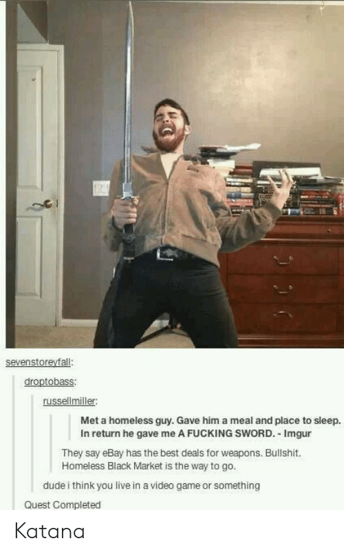 Dude, eBay, and Fucking: russellmiller  Met a homeless guy. Gave him a meal and place to sleep.  In return he gave me A FUCKING SWORD. Imgur  They say eBay has the best deals for weapons. Bullshit.  Homeless Black Market is the way to go.  dude i think you live in a video game or something  Quest Completed Katana