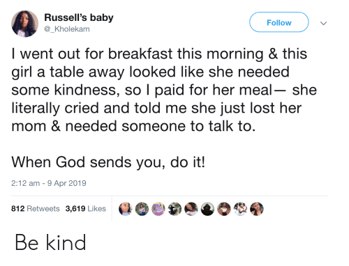 God, Lost, and Breakfast: Russell's baby  @_Kholekam  Follow  I went out for breakfast this morning & this  girl a table away looked like she needed  some kindness, so I paid for her meal- she  literally cried and told me she just lost her  mom & needed someone to talk to.  When God sends you, do ift!  2:12 am - 9 Apr 2019  812 Retweets 3,619 Likes Be kind