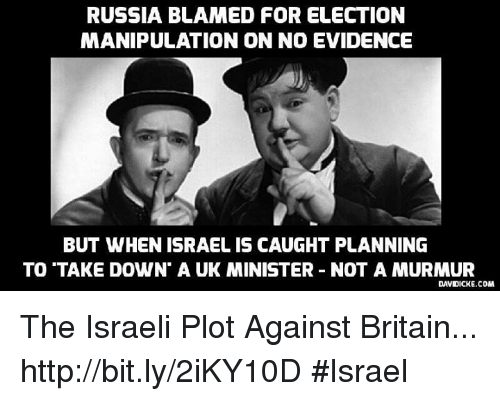 Memes, Israel, and Russia: RUSSIA BLAMED FOR ELECTION  MANIPULATION ON NO EVIDENCE  BUT WHENISRAELIS CAUGHT PLANNING  TO TAKE DOWN A UK MINISTER NOT A MURMUR  DAVIDICKE.COM The Israeli Plot Against Britain... http://bit.ly/2iKY10D #Israel