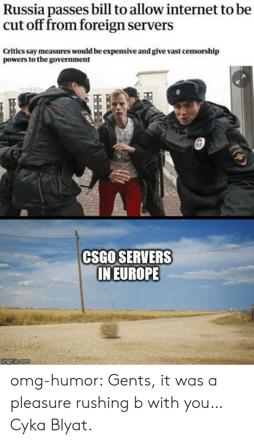 Internet, Omg, and Tumblr: Russia passes bill to allow internet to be  cut off from foreign servers  Critics say measures would be expensive and give vast censorship  powers to the government  CSGO SERVERS  IN EUROPE omg-humor:  Gents, it was a pleasure rushing b with you… Cyka Blyat.